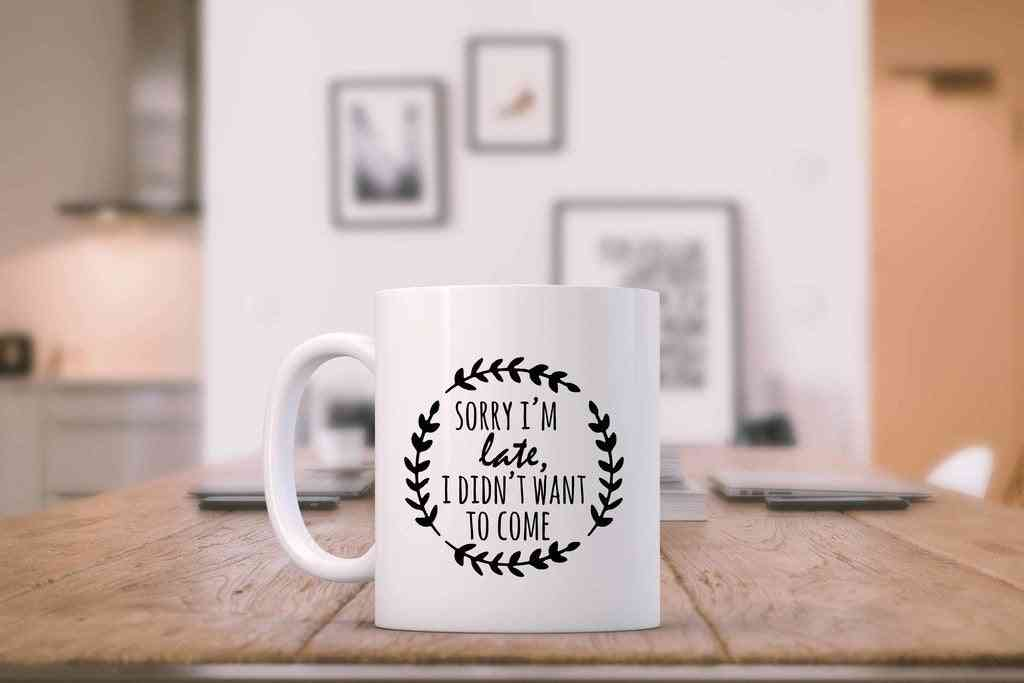 Sorry I'm Late I Didn't Want To Come- Printed Mug