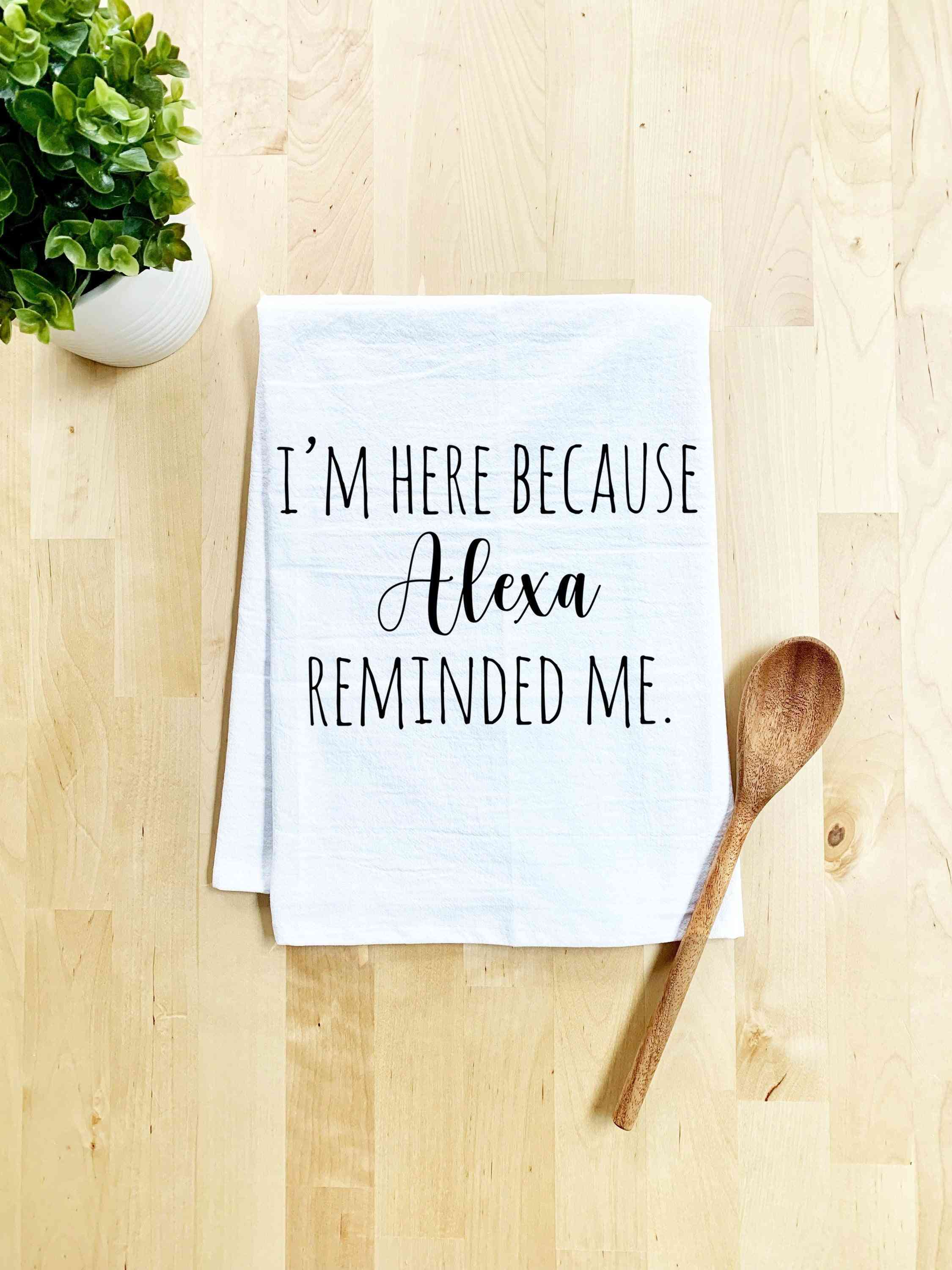 I'm Here Because Alexa Reminded Me-dish Towel